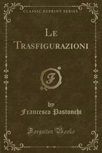 Le Trasfigurazioni (Classic Reprint)