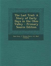 The Last Trail: A Story of Early Days in the Ohio Valley - Primary Source Edition