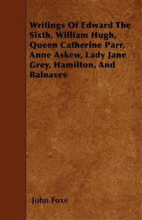 Writings Of Edward The Sixth, William Hugh, Queen Catherine Parr, Anne Askew, Lady Jane Grey, Hamilton, And Balnaves