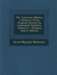 The American Nation, a History: From Original Sources by Associated Scholars, Volume 6 - Primary Source Edition