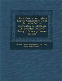 Elementos de Verdadera Logica: Compendio O Sea Estracto de Los Elementos de Ideologia del Senador Destutt-Tracy - Primary Source Edition