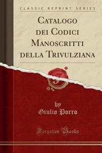 Catalogo dei Codici Manoscritti della Trivulziana (Classic Reprint)