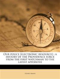 Our police [electronic resource] : a history of the Providence force from the first watchman to the latest appointee