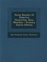 Poetæ Bucolici Et Didactici: Theocritus, Bion, Moschus - Primary Source Edition