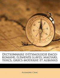 Dictionnaire d'étymologie daco-romane, éléments slaves, magyars, turcs, grecs-moderne et albanais