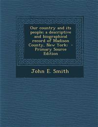 Our Country and Its People; A Descriptive and Biographical Record of Madison County, New York; - Primary Source Edition