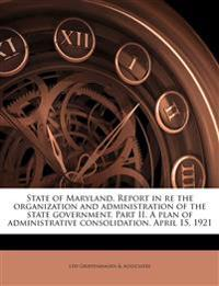State of Maryland. Report in re the organization and administration of the state government. Part II. A plan of administrative consolidation. April 15