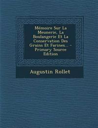 Mémoire Sur La Meunerie, La Boulangerie Et La Conservation Des Grains Et Farines...
