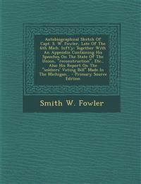 Autobiographical Sketch Of Capt. S. W. Fowler, Late Of The 6th Mich. Inft'y: Together With An Appendix Containing His Speeches On The State Of The Uni