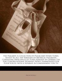 The Psalmist: A Collection of Psalm and Hymn Tunes, Suited to All the Varieties of Metrical Psalmody: Consisting Principally of Tunes Already in Gener