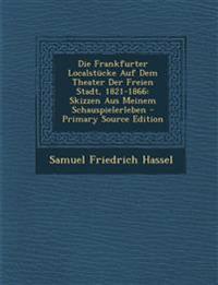 Die Frankfurter Localstucke Auf Dem Theater Der Freien Stadt, 1821-1866: Skizzen Aus Meinem Schauspielerleben - Primary Source Edition