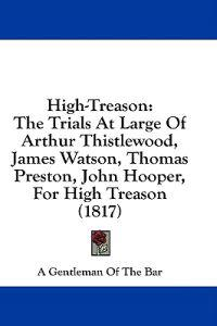 High-Treason: The Trials At Large Of Arthur Thistlewood, James Watson, Thomas Preston, John Hooper, For High Treason (1817)