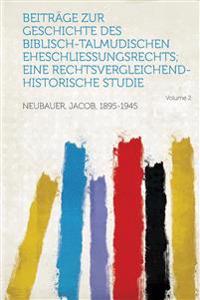 Beitrage Zur Geschichte Des Biblisch-Talmudischen Eheschliessungsrechts; Eine Rechtsvergleichend-Historische Studie Volume 2