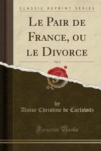 Le Pair de France, ou le Divorce, Vol. 5 (Classic Reprint)