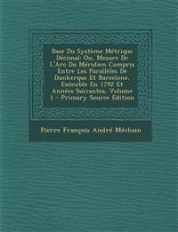 Base Du Systeme Metrique Decimal: Ou, Mesure de L'Arc Du Meridien Compris Entre Les Paralleles de Dunkerque Et Barcelone, Executee En 1792 Et Annees S