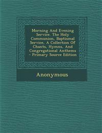 Morning And Evening Service. The Holy Communion, Baptismal Service, A Collection Of Chants, Hymns, And Congregational Anthems - Primary Source Edition