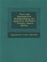 Wert und Kapitalprofit; Neubegründung der objektiven Wertlehre - Primary Source Edition