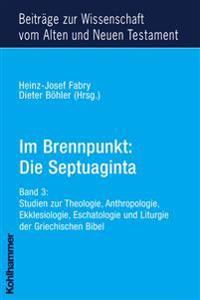 Im Brennpunkt: Die Septuaginta: Band 3: Studien Zur Theologie, Anthropologie, Ekklesiologie, Eschatologie Und Liturgie Der Griechischen Bibel