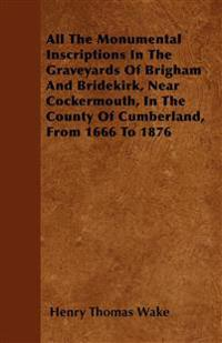 All The Monumental Inscriptions In The Graveyards Of Brigham And Bridekirk, Near Cockermouth, In The County Of Cumberland, From 1666 To 1876