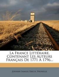 La France Littéraire, Contenant Les Auteurs Français De 1771 À 1796...
