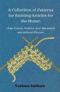 A Collection of Patterns for Knitting Articles for the Home: Chair Covers, Doyleys, Anti-Macassars and Artificial Flowers