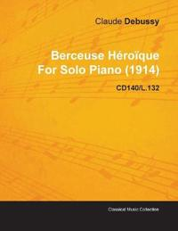 Berceuse H Ro Que by Claude Debussy for Solo Piano (1914) Cd140/L.132