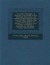 de Nuptiis Philologiae, Et Mercurii, Et de Septem Artibus Liberalibus Libri Novem. Ad Codicum Manuscriptorum Fidem Cum Notis Bon. Vulcanii, Hug. Groti