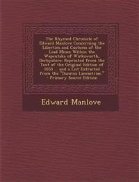 The Rhymed Chronicle of Edward Manlove Concerning the Liberties and Customs of the Lead Mines Within the Wapentake of Wirksworth, Derbyshire: Reprinte