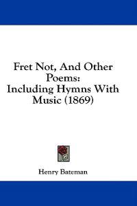 Fret Not, And Other Poems: Including Hymns With Music (1869)