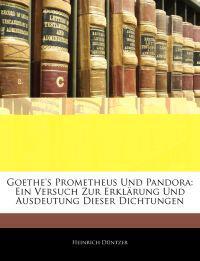 Goethe's Prometheus Und Pandora: Ein Versuch Zur Erklärung Und Ausdeutung Dieser Dichtungen