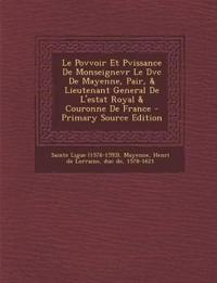 Le Povvoir Et Pvissance de Monseignevr Le DVC de Mayenne, Pair, & Lieutenant General de L'Estat Royal & Couronne de France - Primary Source Edition