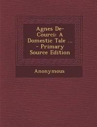 Agnes de-Courci: A Domestic Tale ... - Primary Source Edition