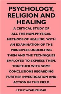 Psychology, Religion And Healing - A Critical Study Of All The Non-Physical Methods Of Healing, With An Examination Of The Principles Underlying Them