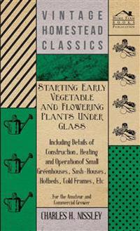 Starting Early Vegetable And Flowering Plants Under Glass - Including Details Of Construction, Heating And Operation Of Small Greenhouses, Sash-Houses