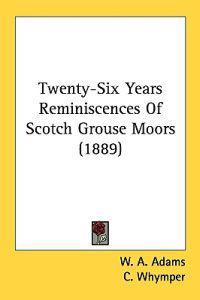 Twenty-Six Years Reminiscences Of Scotch Grouse Moors