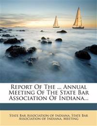 Report Of The ... Annual Meeting Of The State Bar Association Of Indiana...