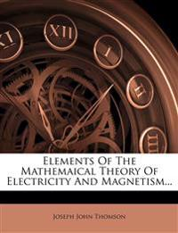 Elements Of The Mathemaical Theory Of Electricity And Magnetism...