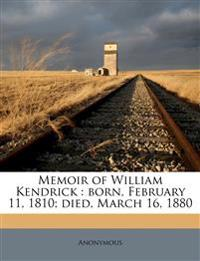 Memoir of William Kendrick : born, February 11, 1810; died, March 16, 1880
