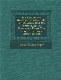 Die Königsaaler Geschichts-quellen Mit Den Zusätzen Und Der Fortsetzung Des Domherrn Franz Von Prag... - Primary Source Edition