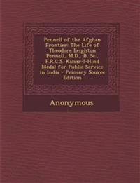 Pennell of the Afghan Frontier: The Life of Theodore Leighton Pennell, M.D., B. Sc., F.R.C.S. Kaisar-I-Hind Medal for Public Service in India - Primar