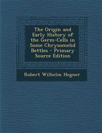 The Origin and Early History of the Germ-Cells in Some Chrysomelid Bettles - Primary Source Edition