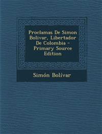 Proclamas De Simon Bolivar, Libertador De Colombia