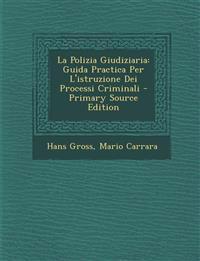 La Polizia Giudiziaria: Guida Practica Per L'Istruzione Dei Processi Criminali - Primary Source Edition