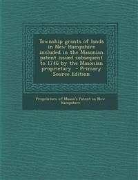 Township grants of lands in New Hampshire included in the Masonian patent issued subsequent to 1746 by the Masonian proprietary