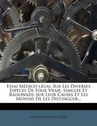 Essai Medico-Legal Sur Les Diverses Especes de Folie Vraie, Simulee Et Raisonnee: Sur Leur Causes Et Les Moyens de Les Distinguer...