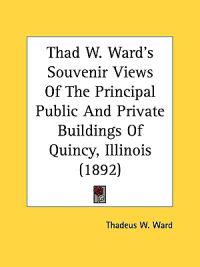 Thad W. Ward's Souvenir Views Of The Principal Public And Private Buildings Of Quincy, Illinois