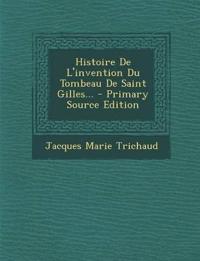 Histoire De L'invention Du Tombeau De Saint Gilles...