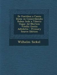 De Fontibus a Cassio Dione in Conscribendis Rebus Inde a Tiberio Usque Ad Mortem Vitellii Gestis Adhibitis - Primary Source Edition