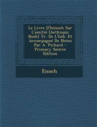 Le Livre D'Henoch Sur L'Amitie [Aethiopic Book] Tr. de L'Heb. Et Accompagne de Notes Par A. Pichard - Primary Source Edition