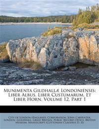 Munimenta Gildhallæ Londoniensis: Liber Albus, Liber Custumarum, Et Liber Horn, Volume 12, Part 1